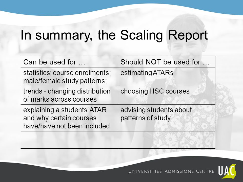 In summary, the Scaling Report Can be used for …Should NOT be used for … statistics; course enrolments; male/female study patterns; estimating ATARs t