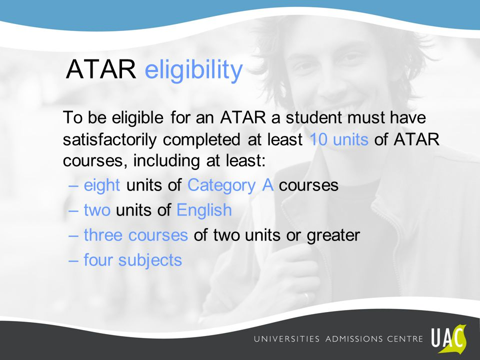 ATAR eligibility To be eligible for an ATAR a student must have satisfactorily completed at least 10 units of ATAR courses, including at least: –eight units of Category A courses –two units of English –three courses of two units or greater –four subjects