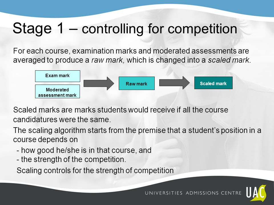 Stage 1 – controlling for competition For each course, examination marks and moderated assessments are averaged to produce a raw mark, which is changed into a scaled mark.