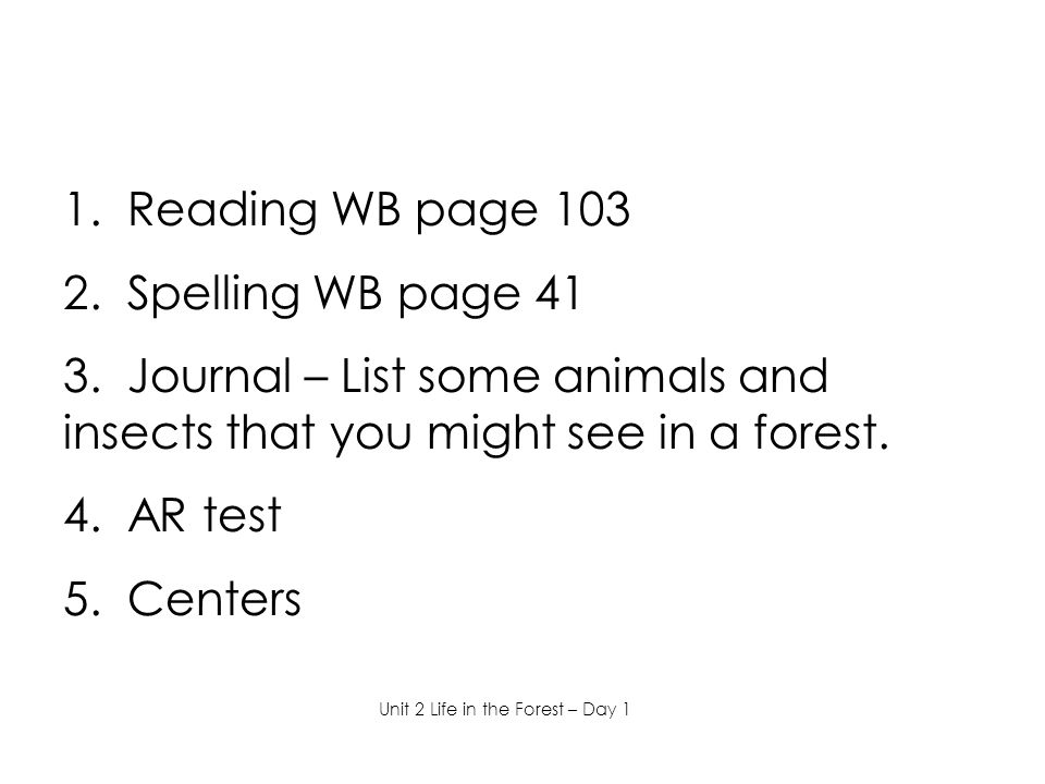 1. Reading WB page 103 2. Spelling WB page 41 3. Journal – List some animals and insects that you might see in a forest. 4. AR test 5. Centers Unit 2