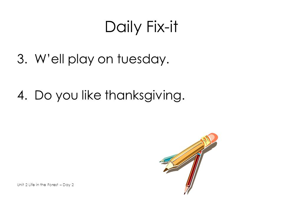 Daily Fix-it 3. W'ell play on tuesday. 4. Do you like thanksgiving. Unit 2 Life in the Forest – Day 2