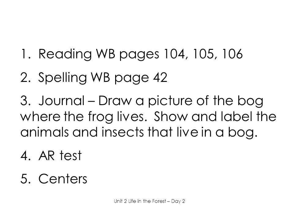 1. Reading WB pages 104, 105, 106 2. Spelling WB page 42 3. Journal – Draw a picture of the bog where the frog lives. Show and label the animals and i