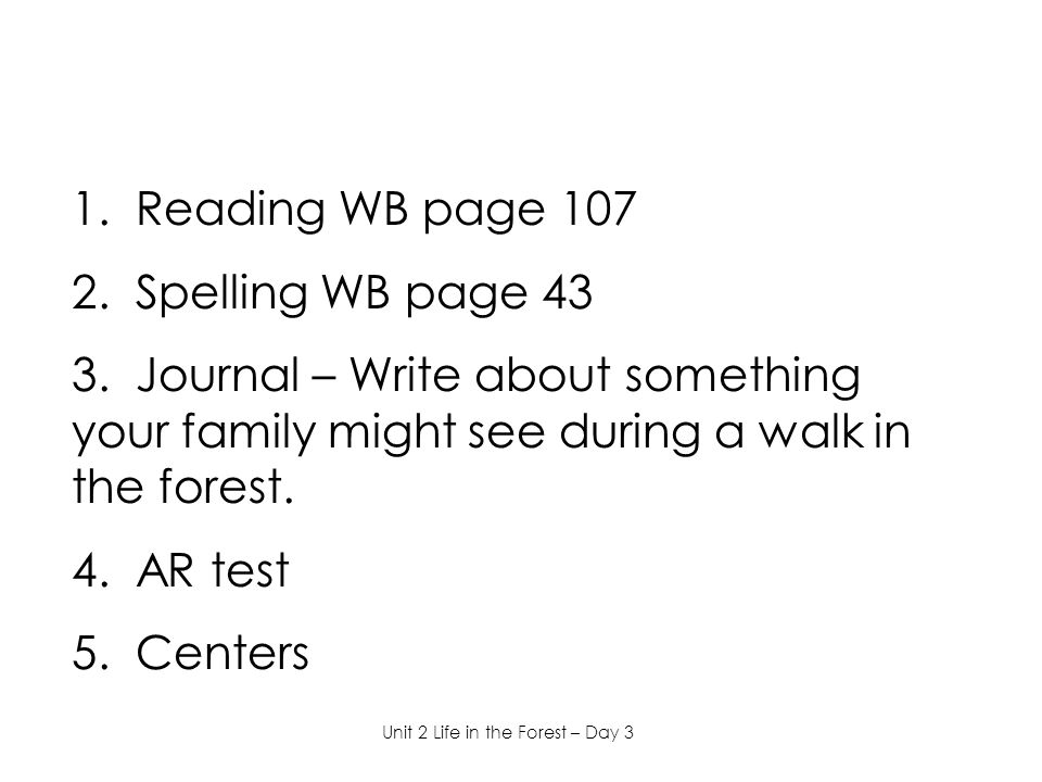 1. Reading WB page 107 2. Spelling WB page 43 3. Journal – Write about something your family might see during a walk in the forest. 4. AR test 5. Cent