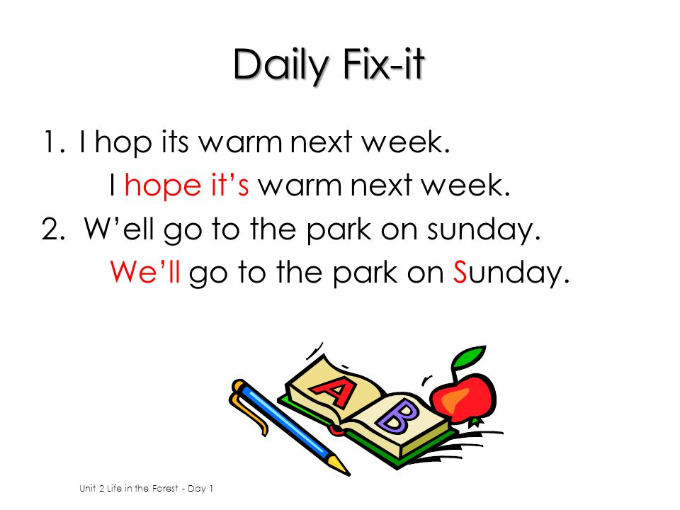 Daily Fix-it 1.I hop its warm next week. I hope it's warm next week. 2. W'ell go to the park on sunday. We'll go to the park on Sunday. Unit 2 Life in