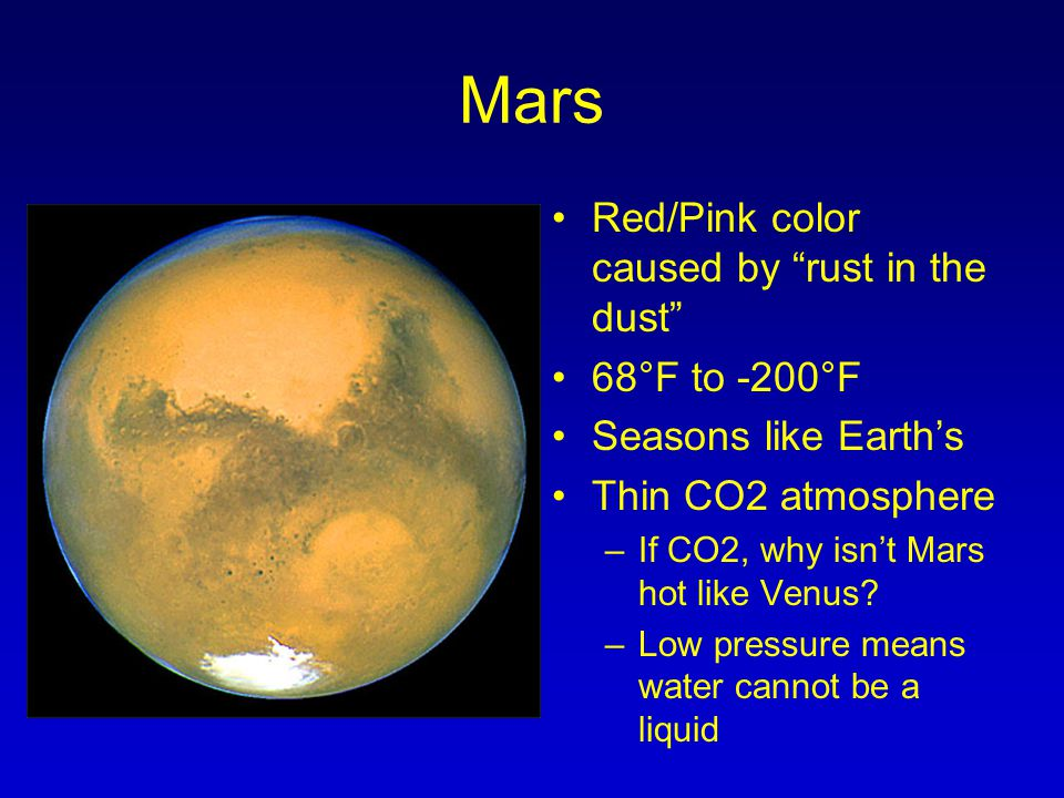 "Mars Red/Pink color caused by ""rust in the dust"" 68°F to -200°F Seasons like Earth's Thin CO2 atmosphere –If CO2, why isn't Mars hot like Venus? –Low"