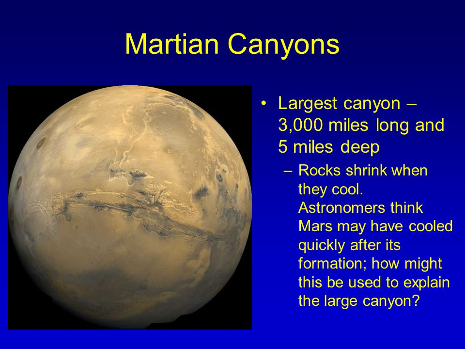 Martian Canyons Largest canyon – 3,000 miles long and 5 miles deep –Rocks shrink when they cool. Astronomers think Mars may have cooled quickly after