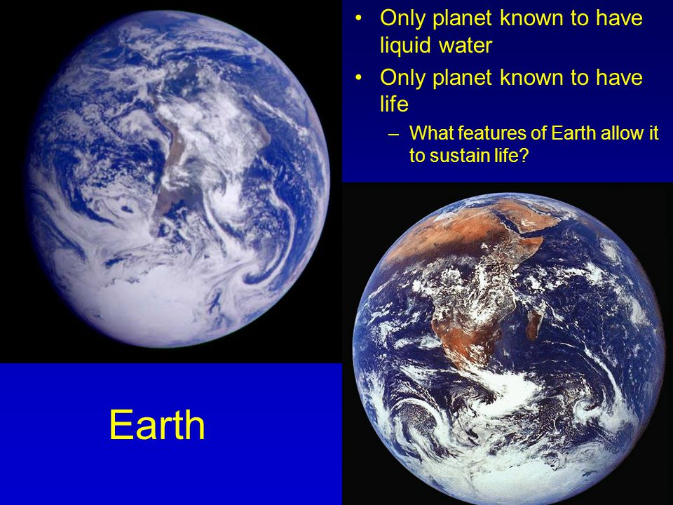 Earth Only planet known to have liquid water Only planet known to have life –What features of Earth allow it to sustain life?