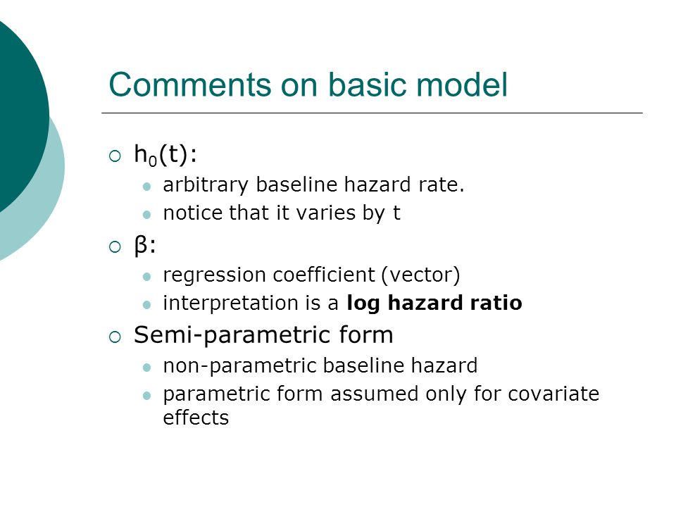 Comments on basic model  h 0 (t): arbitrary baseline hazard rate. notice that it varies by t  β: regression coefficient (vector) interpretation is a
