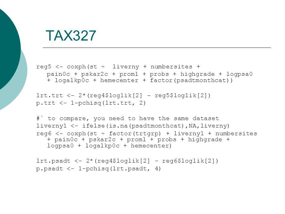 TAX327 reg5 <- coxph(st ~ liverny + numbersites + pain0c + pskar2c + proml + probs + highgrade + logpsa0 + logalkp0c + hemecenter + factor(psadtmonthcat)) lrt.trt <- 2*(reg4$loglik[2] - reg5$loglik[2]) p.trt <- 1-pchisq(lrt.trt, 2) #` to compare, you need to have the same dataset liverny1 <- ifelse(is.na(psadtmonthcat),NA,liverny) reg6 <- coxph(st ~ factor(trtgrp) + liverny1 + numbersites + pain0c + pskar2c + proml + probs + highgrade + logpsa0 + logalkp0c + hemecenter) lrt.psadt <- 2*(reg4$loglik[2] - reg6$loglik[2]) p.psadt <- 1-pchisq(lrt.psadt, 4)