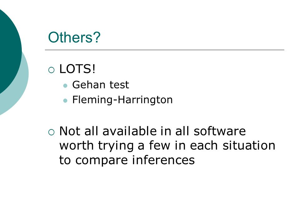 Others?  LOTS! Gehan test Fleming-Harrington  Not all available in all software worth trying a few in each situation to compare inferences