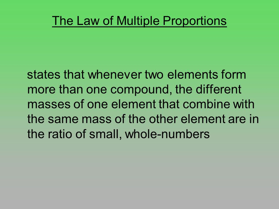 The Law of Multiple Proportions states that whenever two elements form more than one compound, the different masses of one element that combine with the same mass of the other element are in the ratio of small, whole-numbers