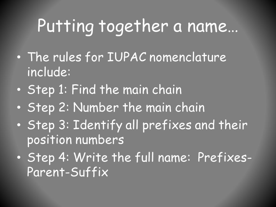 Putting together a name… The rules for IUPAC nomenclature include: Step 1: Find the main chain Step 2: Number the main chain Step 3: Identify all prefixes and their position numbers Step 4: Write the full name: Prefixes- Parent-Suffix