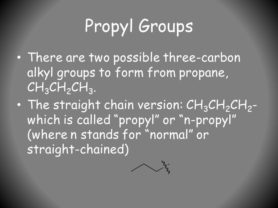 Propyl Groups There are two possible three-carbon alkyl groups to form from propane, CH 3 CH 2 CH 3.
