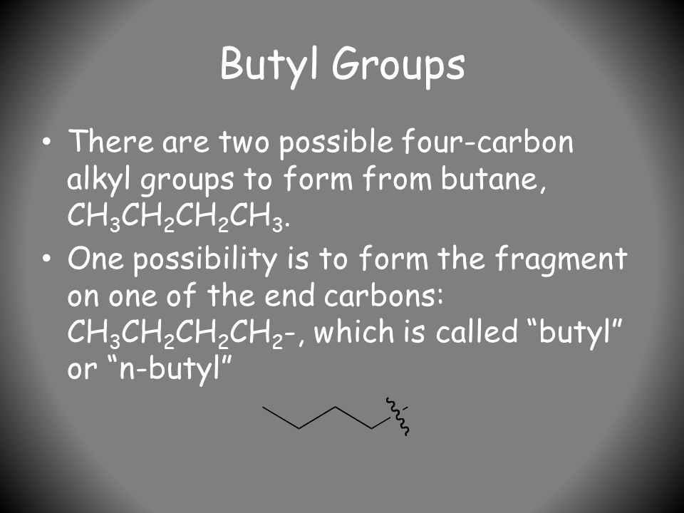 Butyl Groups There are two possible four-carbon alkyl groups to form from butane, CH 3 CH 2 CH 2 CH 3.