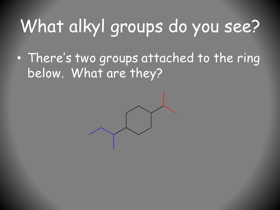 What alkyl groups do you see There's two groups attached to the ring below. What are they