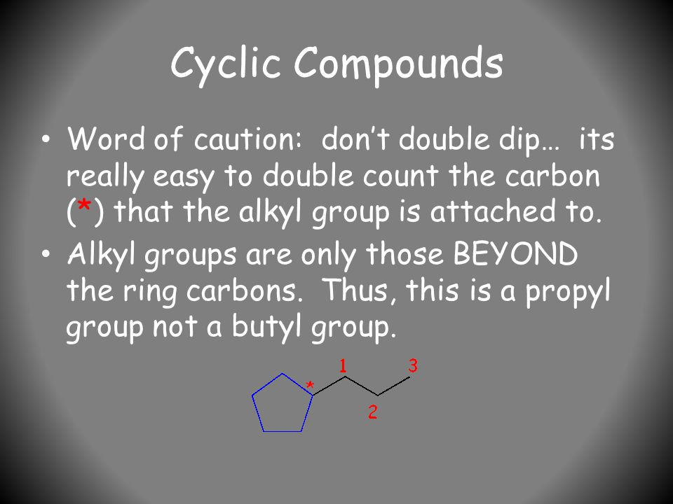 Cyclic Compounds Word of caution: don't double dip… its really easy to double count the carbon (*) that the alkyl group is attached to.
