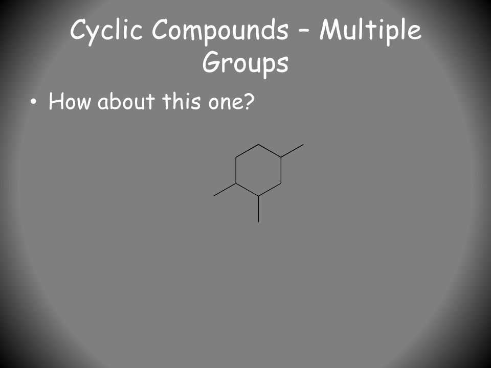 Cyclic Compounds – Multiple Groups How about this one