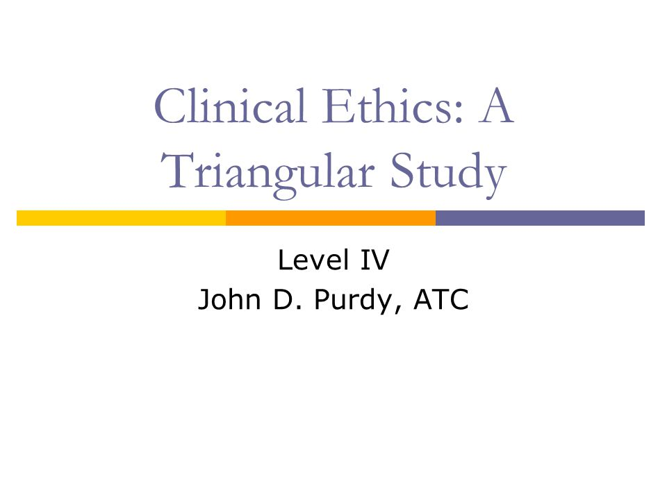 Clinical Ethics: A Triangular Study Level IV John D. Purdy, ATC