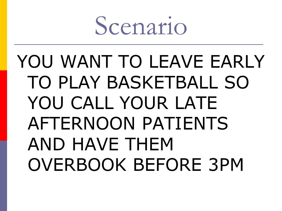 Scenario YOU WANT TO LEAVE EARLY TO PLAY BASKETBALL SO YOU CALL YOUR LATE AFTERNOON PATIENTS AND HAVE THEM OVERBOOK BEFORE 3PM