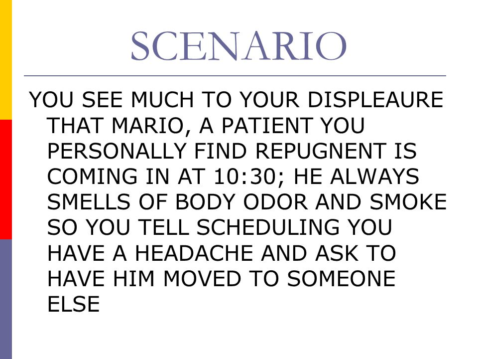 SCENARIO YOU SEE MUCH TO YOUR DISPLEAURE THAT MARIO, A PATIENT YOU PERSONALLY FIND REPUGNENT IS COMING IN AT 10:30; HE ALWAYS SMELLS OF BODY ODOR AND SMOKE SO YOU TELL SCHEDULING YOU HAVE A HEADACHE AND ASK TO HAVE HIM MOVED TO SOMEONE ELSE