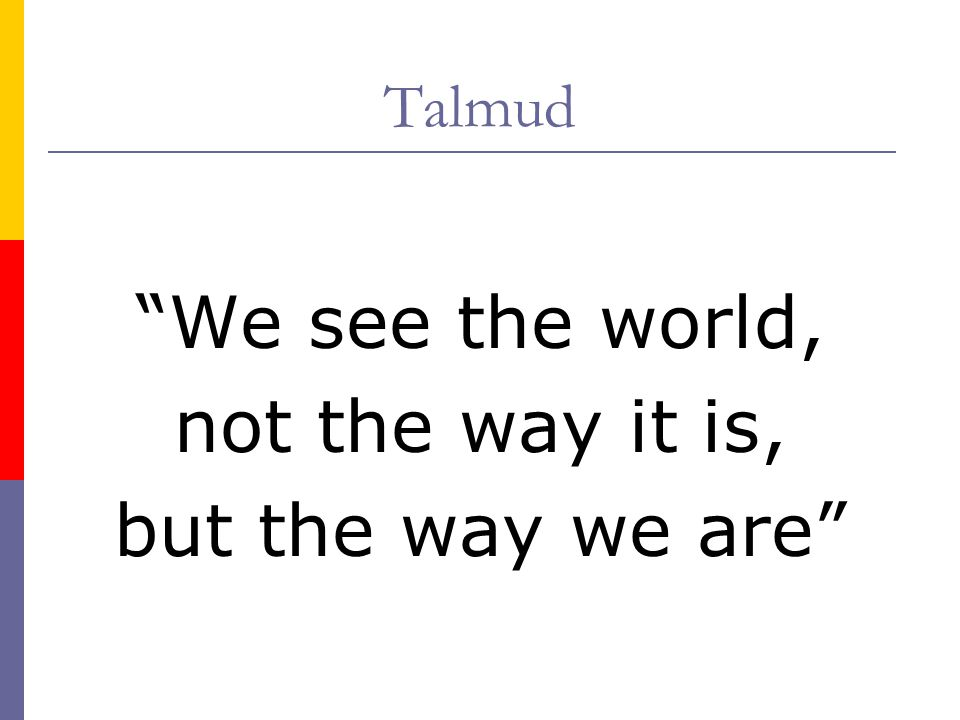 Talmud We see the world, not the way it is, but the way we are