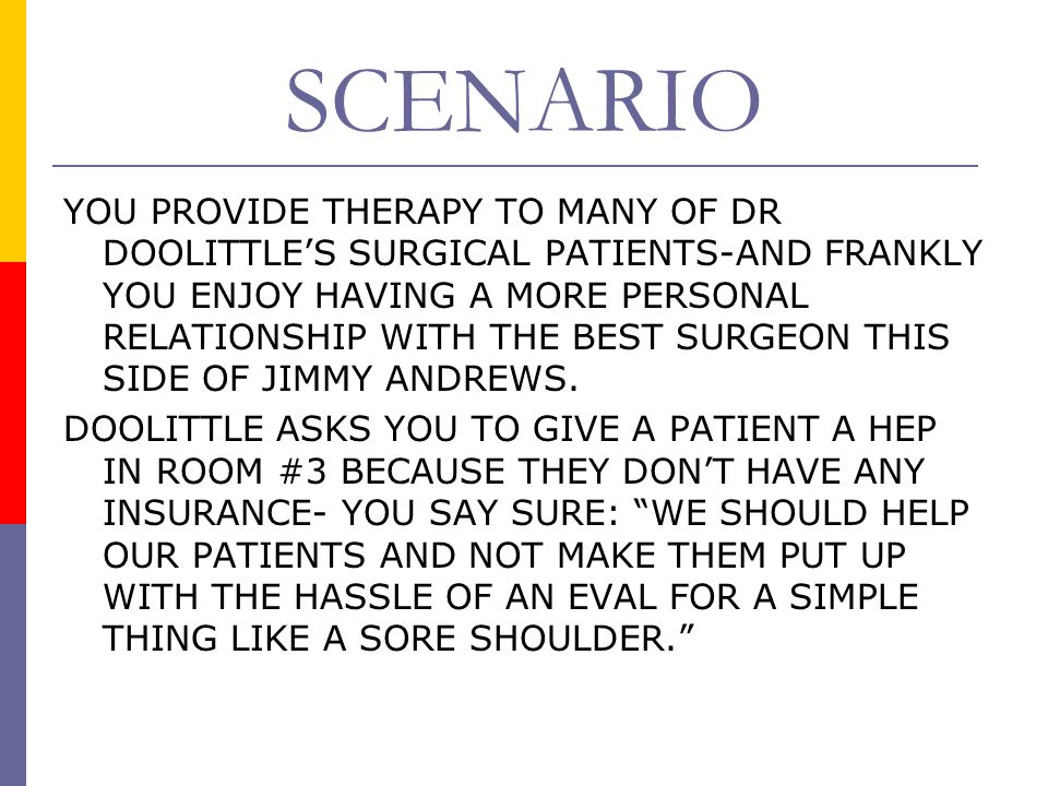 SCENARIO YOU PROVIDE THERAPY TO MANY OF DR DOOLITTLE'S SURGICAL PATIENTS-AND FRANKLY YOU ENJOY HAVING A MORE PERSONAL RELATIONSHIP WITH THE BEST SURGEON THIS SIDE OF JIMMY ANDREWS.