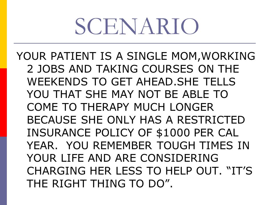SCENARIO YOUR PATIENT IS A SINGLE MOM,WORKING 2 JOBS AND TAKING COURSES ON THE WEEKENDS TO GET AHEAD.SHE TELLS YOU THAT SHE MAY NOT BE ABLE TO COME TO THERAPY MUCH LONGER BECAUSE SHE ONLY HAS A RESTRICTED INSURANCE POLICY OF $1000 PER CAL YEAR.