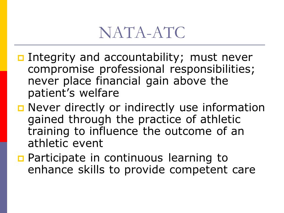 NATA-ATC  Integrity and accountability; must never compromise professional responsibilities; never place financial gain above the patient's welfare  Never directly or indirectly use information gained through the practice of athletic training to influence the outcome of an athletic event  Participate in continuous learning to enhance skills to provide competent care