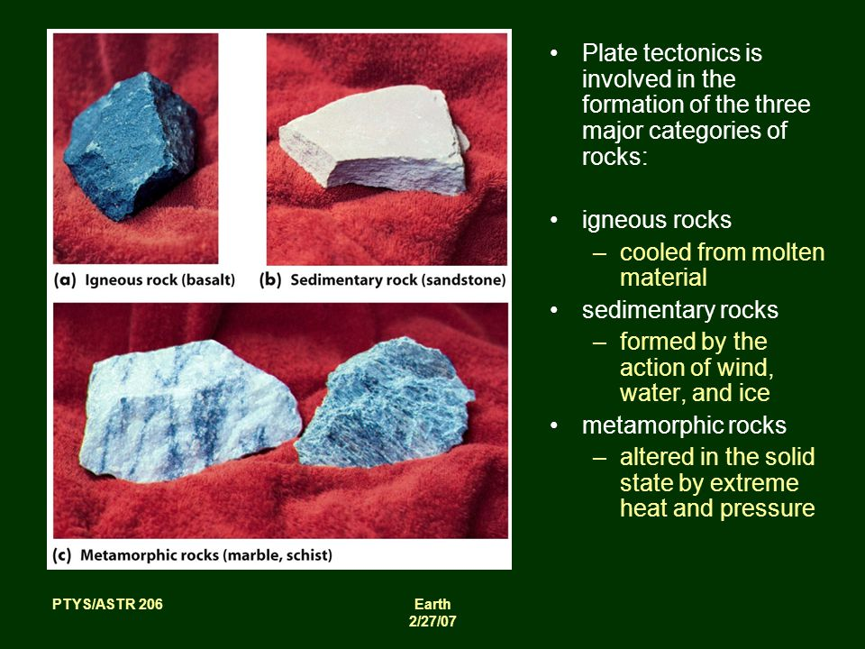 PTYS/ASTR 206Earth 2/27/07 Plate tectonics is involved in the formation of the three major categories of rocks: igneous rocks –cooled from molten material sedimentary rocks –formed by the action of wind, water, and ice metamorphic rocks –altered in the solid state by extreme heat and pressure