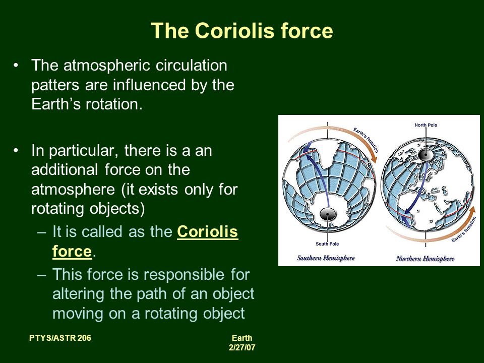 PTYS/ASTR 206Earth 2/27/07 The Coriolis force The atmospheric circulation patters are influenced by the Earth's rotation.