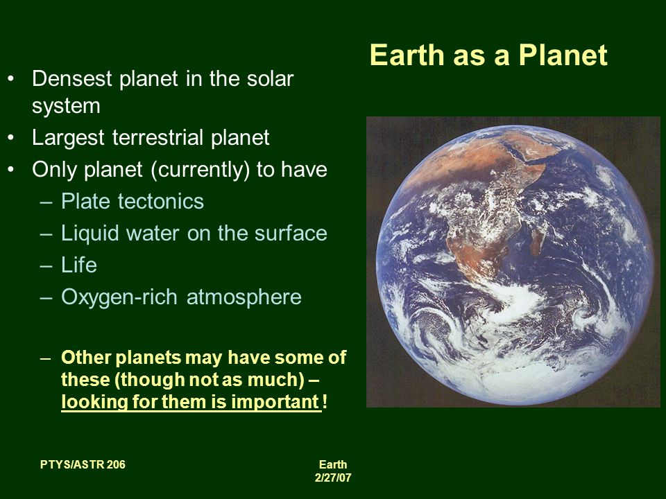 PTYS/ASTR 206Earth 2/27/07 Earth as a Planet Densest planet in the solar system Largest terrestrial planet Only planet (currently) to have –Plate tectonics –Liquid water on the surface –Life –Oxygen-rich atmosphere –Other planets may have some of these (though not as much) – looking for them is important !