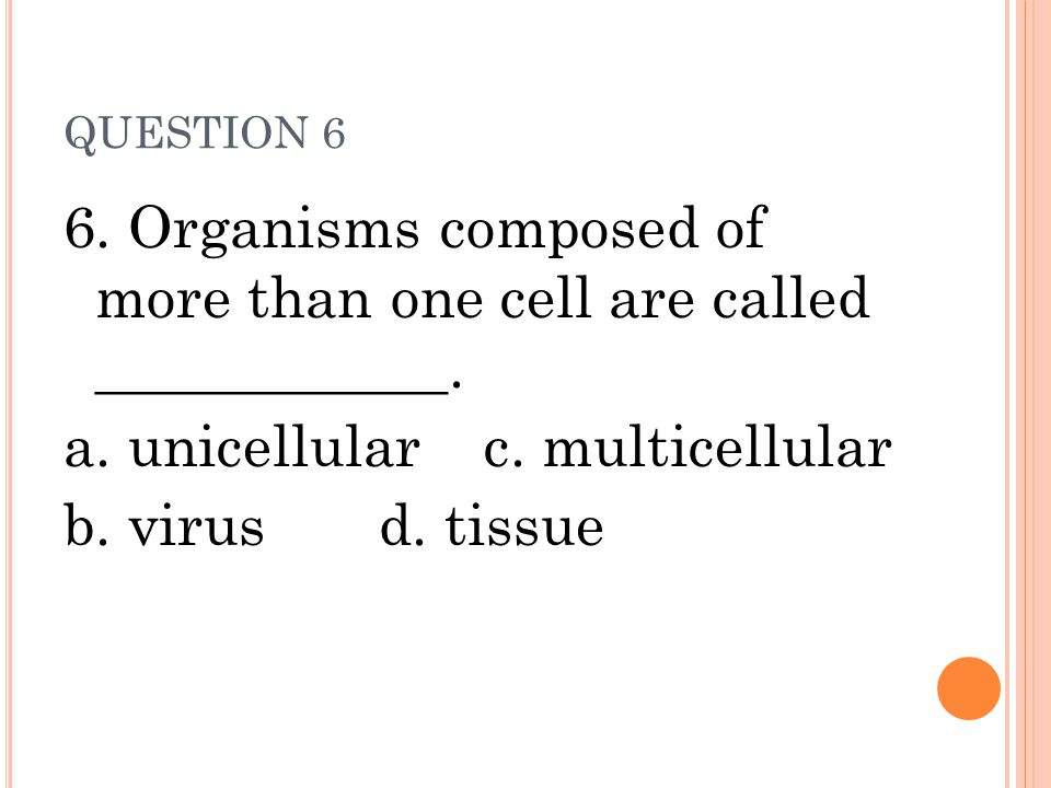 QUESTION 6 6. Organisms composed of more than one cell are called ____________. a. unicellularc. multicellular b. virusd. tissue