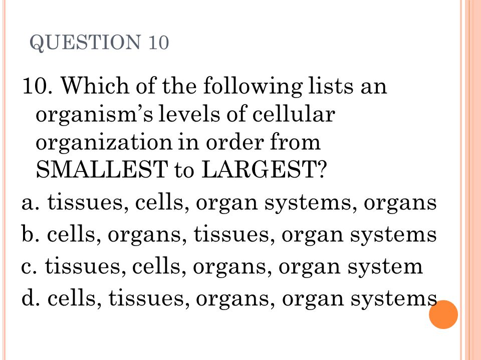 QUESTION 10 10. Which of the following lists an organism's levels of cellular organization in order from SMALLEST to LARGEST? a. tissues, cells, organ