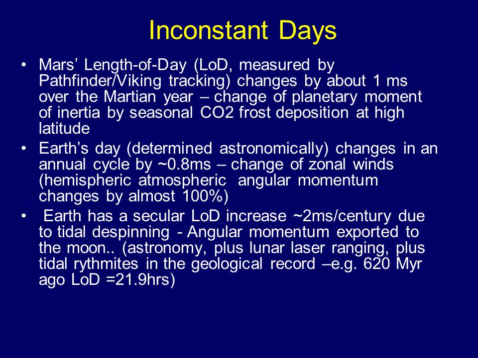 Inconstant Days Mars' Length-of-Day (LoD, measured by Pathfinder/Viking tracking) changes by about 1 ms over the Martian year – change of planetary moment of inertia by seasonal CO2 frost deposition at high latitude Earth's day (determined astronomically) changes in an annual cycle by ~0.8ms – change of zonal winds (hemispheric atmospheric angular momentum changes by almost 100%) Earth has a secular LoD increase ~2ms/century due to tidal despinning - Angular momentum exported to the moon..