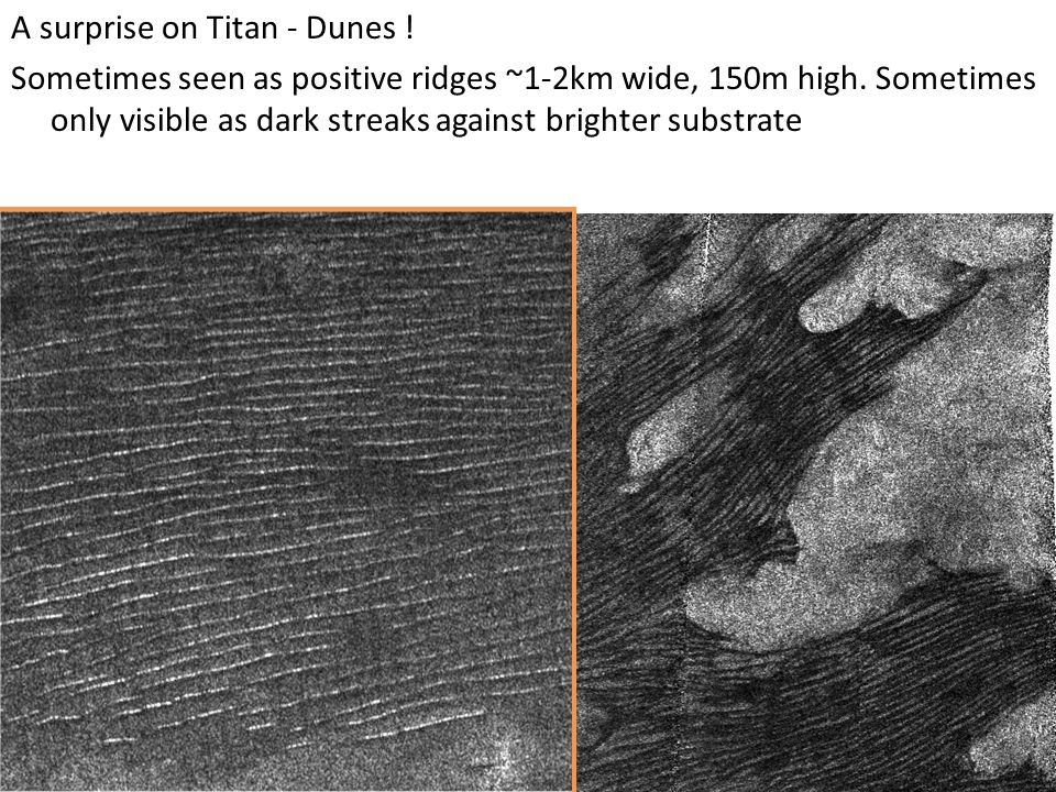 A surprise on Titan - Dunes . Sometimes seen as positive ridges ~1-2km wide, 150m high.