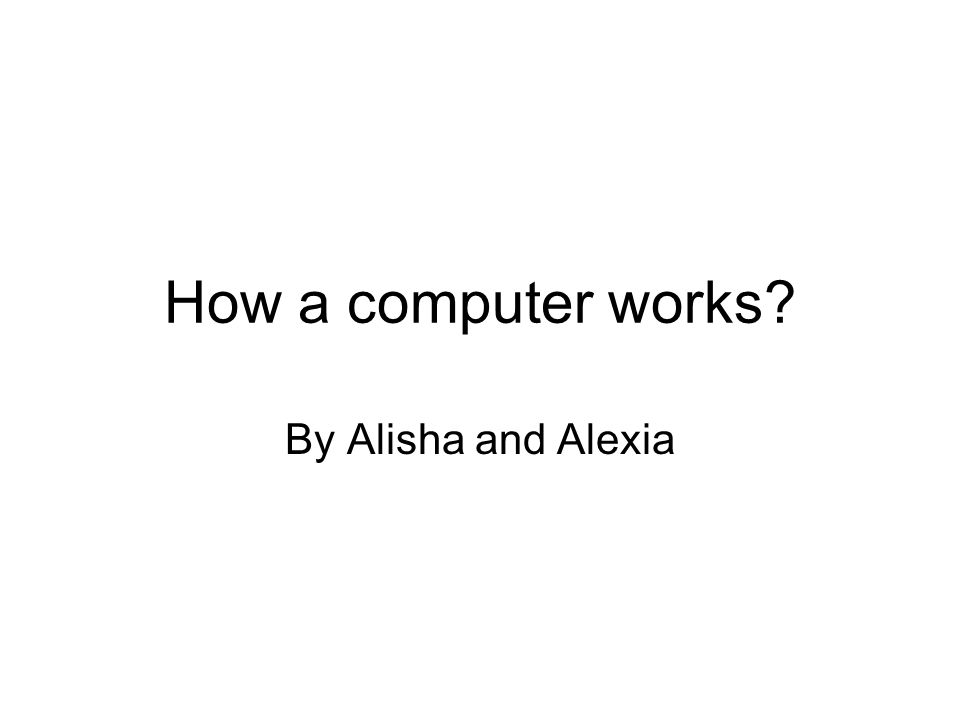 How a computer works By Alisha and Alexia