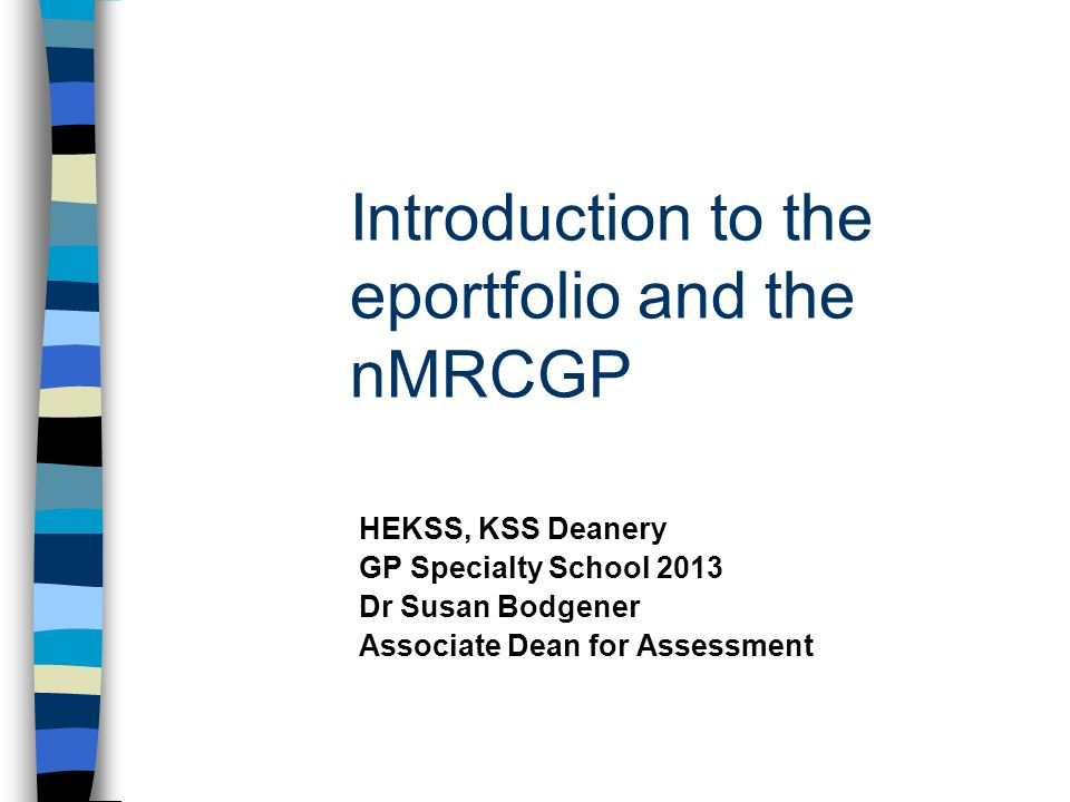 Introduction to the eportfolio and the nMRCGP HEKSS, KSS Deanery GP Specialty School 2013 Dr Susan Bodgener Associate Dean for Assessment
