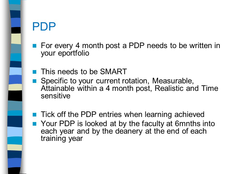 PDP For every 4 month post a PDP needs to be written in your eportfolio This needs to be SMART Specific to your current rotation, Measurable, Attainab