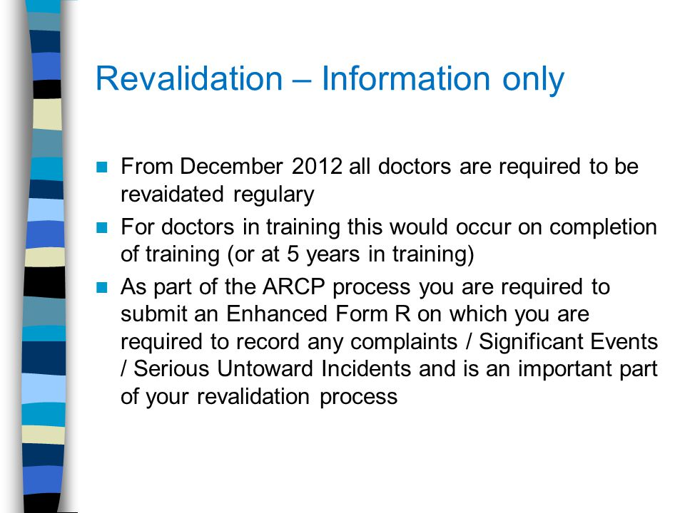 Revalidation – Information only From December 2012 all doctors are required to be revaidated regulary For doctors in training this would occur on comp
