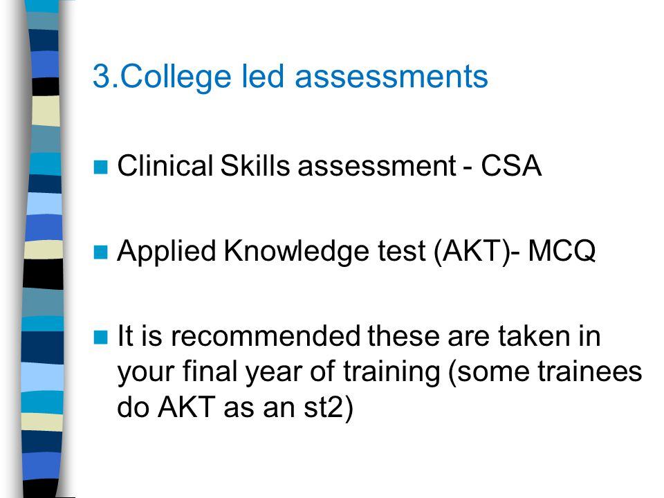 3.College led assessments Clinical Skills assessment - CSA Applied Knowledge test (AKT)- MCQ It is recommended these are taken in your final year of t