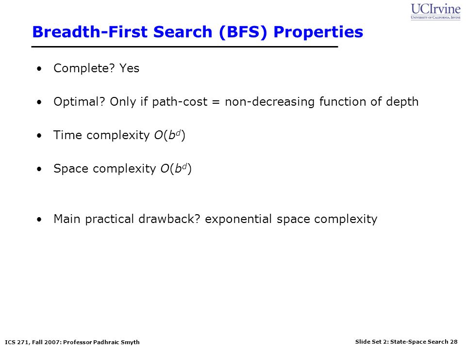 Slide Set 2: State-Space Search 28 ICS 271, Fall 2007: Professor Padhraic Smyth Breadth-First Search (BFS) Properties Complete? Yes Optimal? Only if p