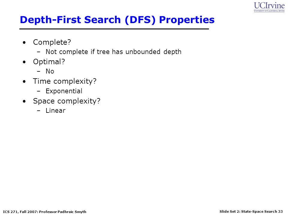 Slide Set 2: State-Space Search 33 ICS 271, Fall 2007: Professor Padhraic Smyth Depth-First Search (DFS) Properties Complete? –Not complete if tree ha
