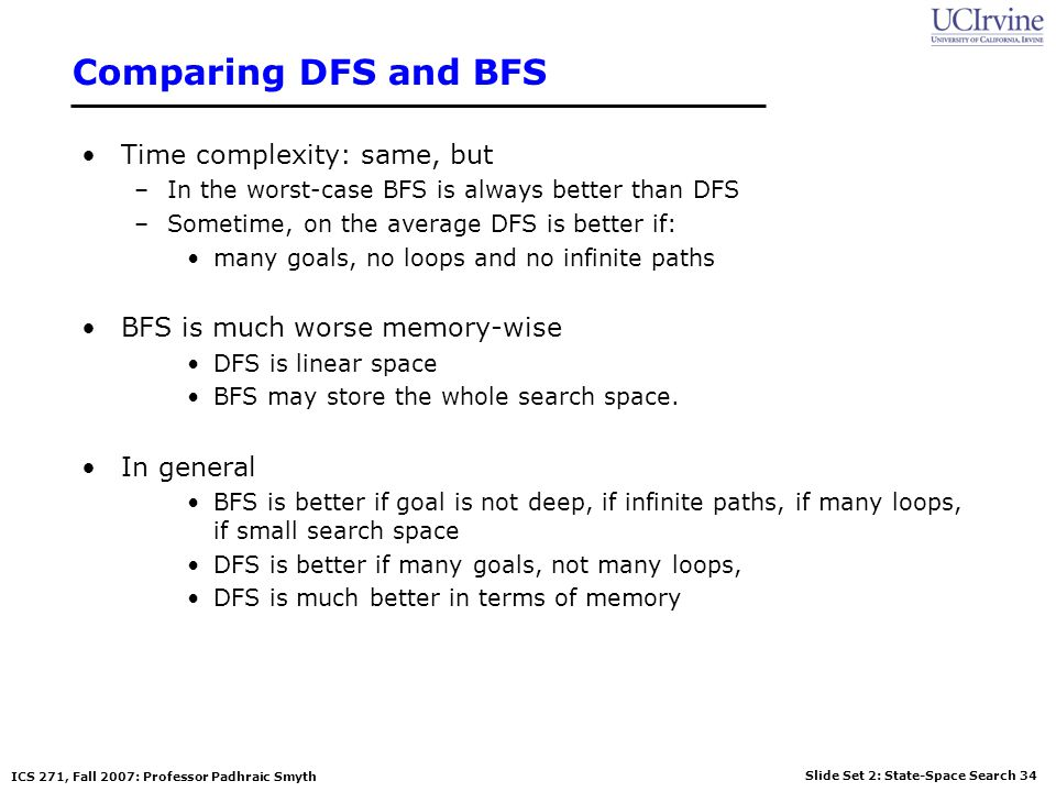 Slide Set 2: State-Space Search 34 ICS 271, Fall 2007: Professor Padhraic Smyth Comparing DFS and BFS Time complexity: same, but –In the worst-case BF