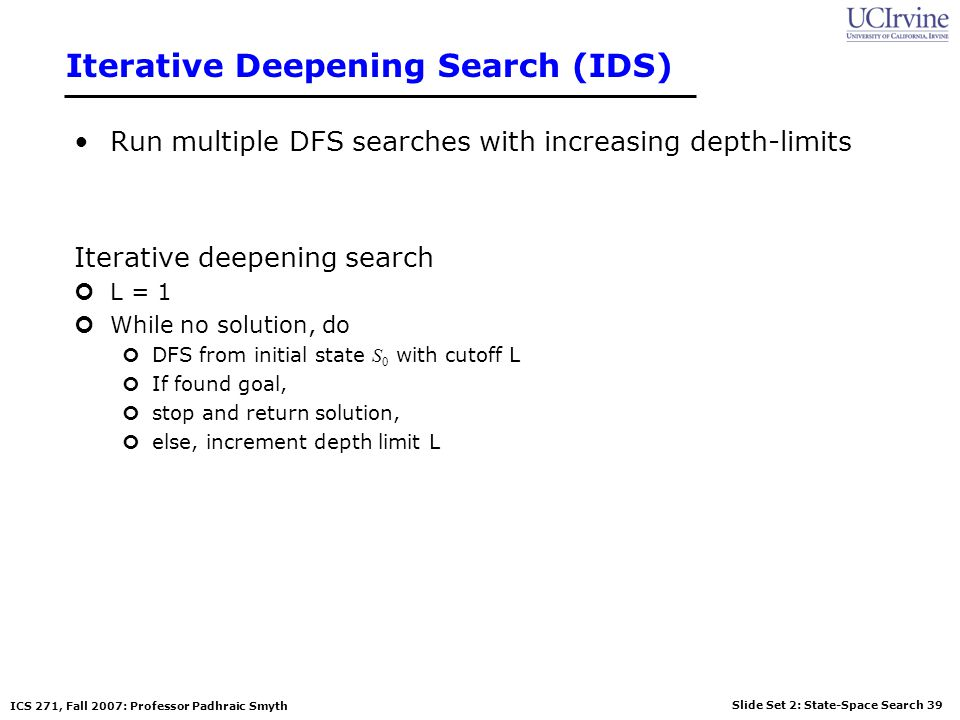 Slide Set 2: State-Space Search 39 ICS 271, Fall 2007: Professor Padhraic Smyth Iterative Deepening Search (IDS) Run multiple DFS searches with increa