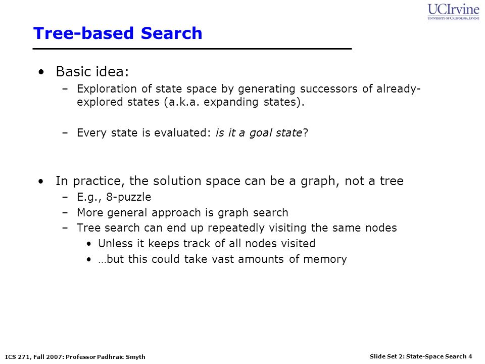 Slide Set 2: State-Space Search 55 ICS 271, Fall 2007: Professor Padhraic Smyth Avoiding Repeated States Possible solution –do not add nodes that are on the path from the root Avoids paths containing cycles (loops) –easy to check in DFS Avoids infinite-depth trees (for finite-state problems) but does not avoid visiting the same states again in other branches S B C S BC SCBS State Space Example of a Search Tree