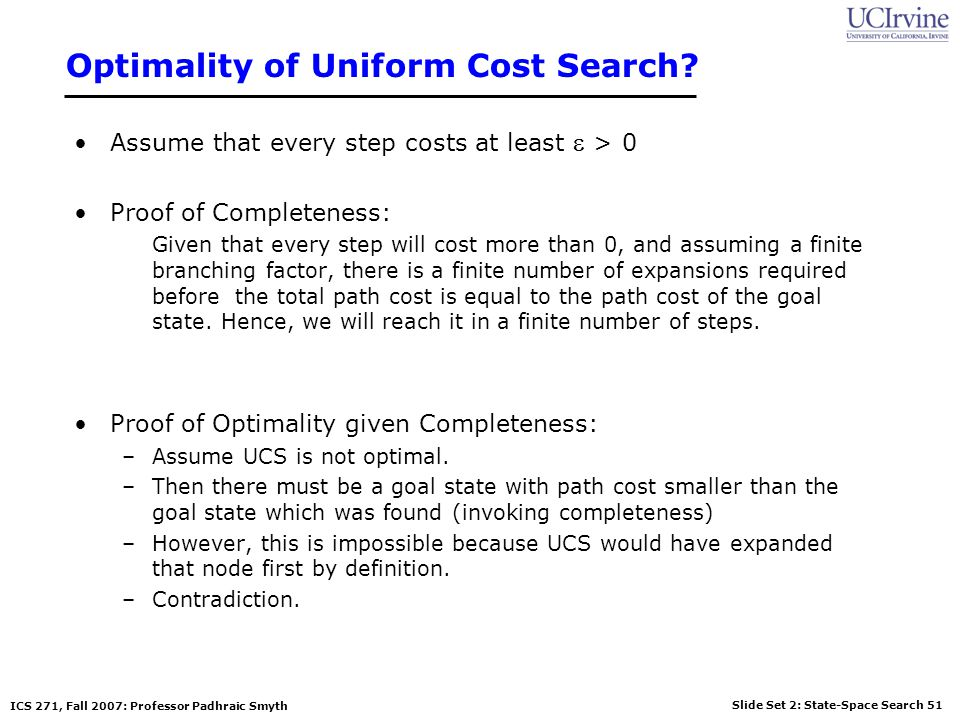 Slide Set 2: State-Space Search 51 ICS 271, Fall 2007: Professor Padhraic Smyth Optimality of Uniform Cost Search? Assume that every step costs at lea