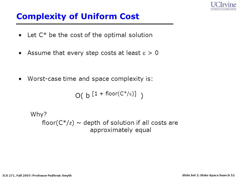 Slide Set 2: State-Space Search 52 ICS 271, Fall 2007: Professor Padhraic Smyth Complexity of Uniform Cost Let C* be the cost of the optimal solution