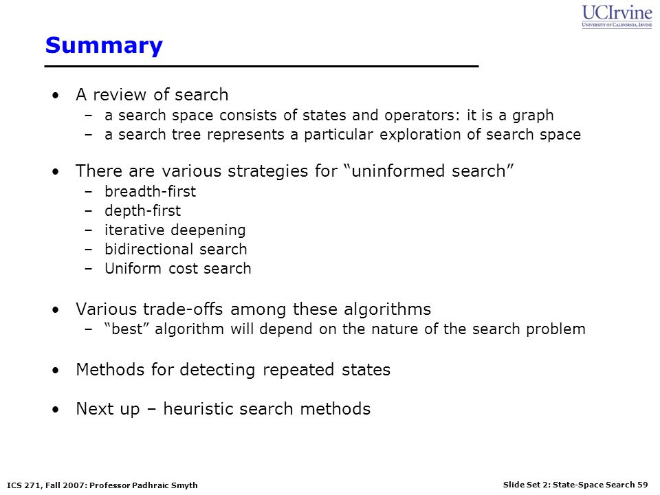 Slide Set 2: State-Space Search 59 ICS 271, Fall 2007: Professor Padhraic Smyth Summary A review of search –a search space consists of states and oper