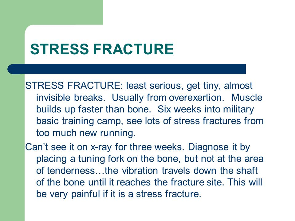 STRESS FRACTURE STRESS FRACTURE: least serious, get tiny, almost invisible breaks. Usually from overexertion. Muscle builds up faster than bone. Six w
