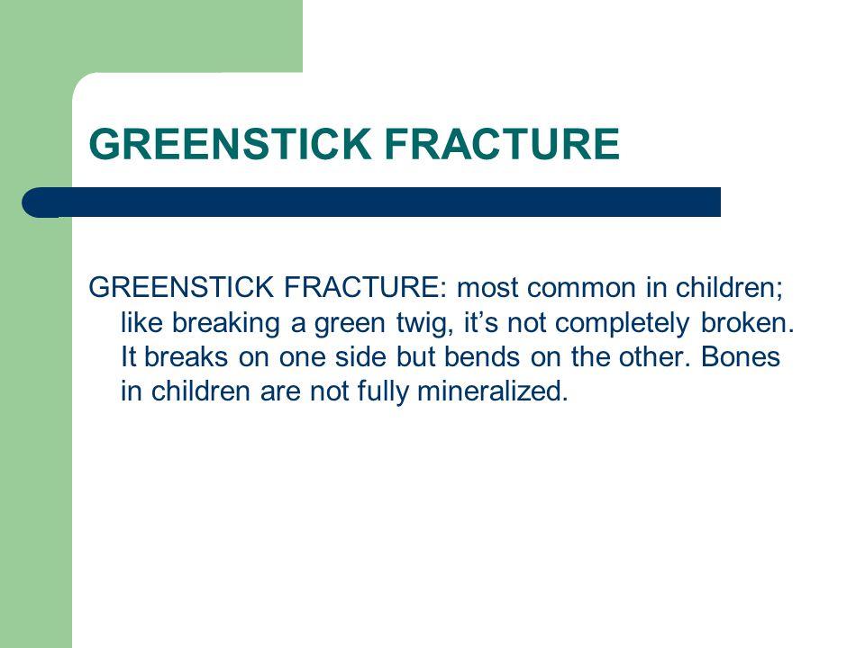 GREENSTICK FRACTURE GREENSTICK FRACTURE: most common in children; like breaking a green twig, it's not completely broken. It breaks on one side but be